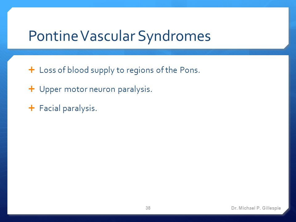 Pontine Vascular Syndromes  Loss of blood supply to regions of the Pons.