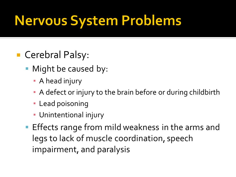  Cerebral Palsy:  Might be caused by: ▪ A head injury ▪ A defect or injury to the brain before or during childbirth ▪ Lead poisoning ▪ Unintentional injury  Effects range from mild weakness in the arms and legs to lack of muscle coordination, speech impairment, and paralysis