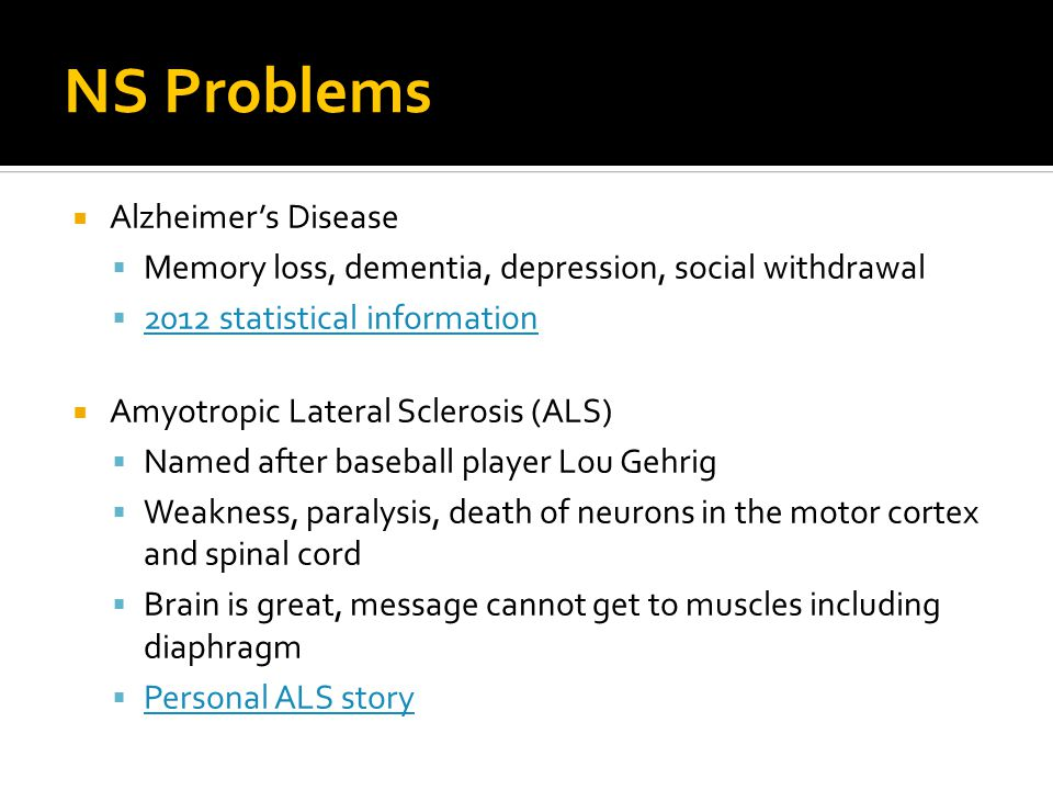 NS Problems  Alzheimer's Disease  Memory loss, dementia, depression, social withdrawal  2012 statistical information 2012 statistical information  Amyotropic Lateral Sclerosis (ALS)  Named after baseball player Lou Gehrig  Weakness, paralysis, death of neurons in the motor cortex and spinal cord  Brain is great, message cannot get to muscles including diaphragm  Personal ALS story Personal ALS story