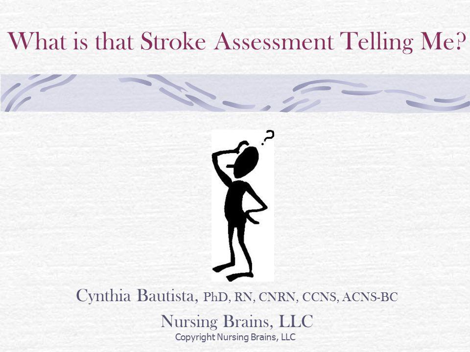 What is that Stroke Assessment Telling Me? Cynthia Bautista, PhD, RN, CNRN, CCNS, ACNS-BC Nursing Brains, LLC Copyright Nursing Brains, LLC
