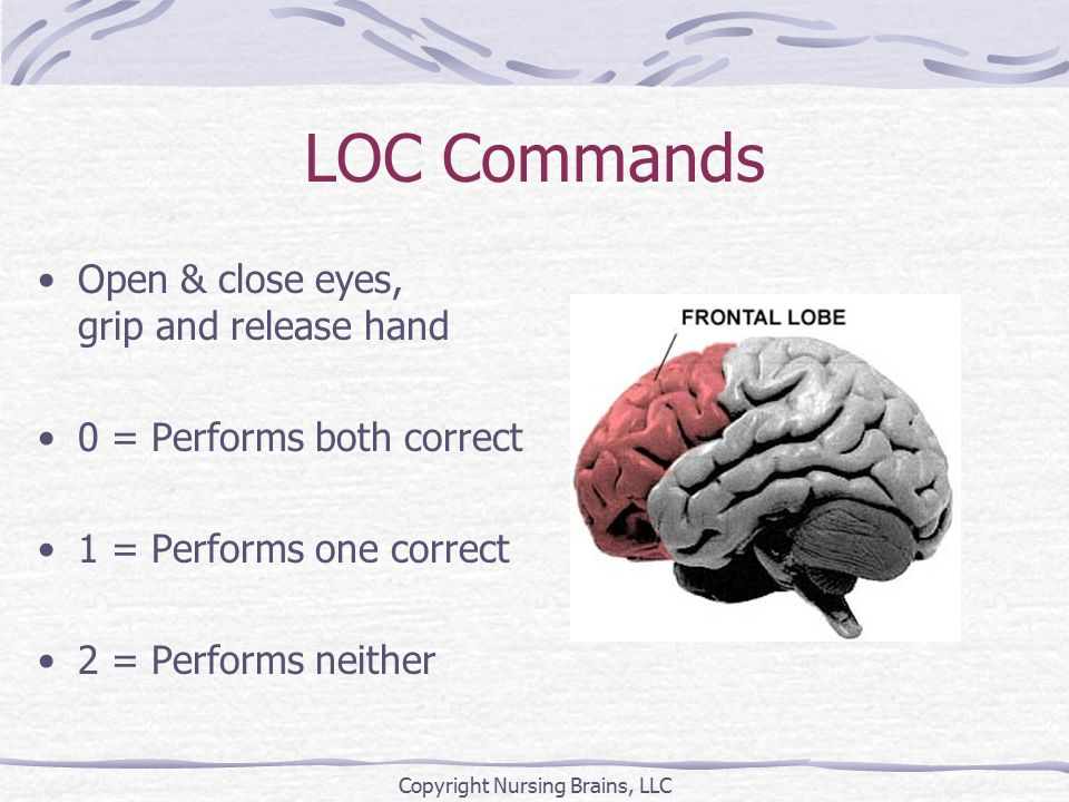 LOC Commands Open & close eyes, grip and release hand 0 = Performs both correct 1 = Performs one correct 2 = Performs neither Copyright Nursing Brains