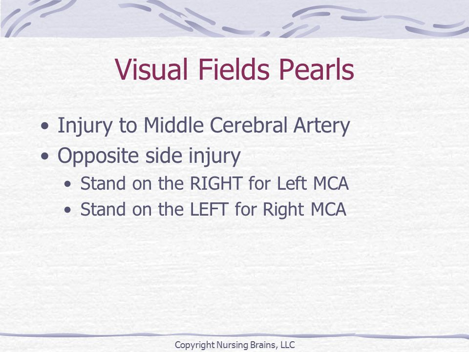 Visual Fields Pearls Injury to Middle Cerebral Artery Opposite side injury Stand on the RIGHT for Left MCA Stand on the LEFT for Right MCA Copyright Nursing Brains, LLC