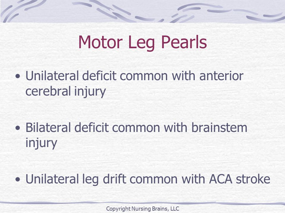 Motor Leg Pearls Unilateral deficit common with anterior cerebral injury Bilateral deficit common with brainstem injury Unilateral leg drift common with ACA stroke Copyright Nursing Brains, LLC