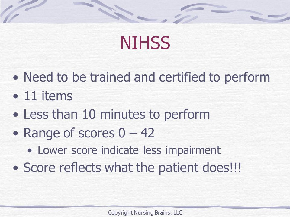 NIHSS Need to be trained and certified to perform 11 items Less than 10 minutes to perform Range of scores 0 – 42 Lower score indicate less impairment Score reflects what the patient does!!.