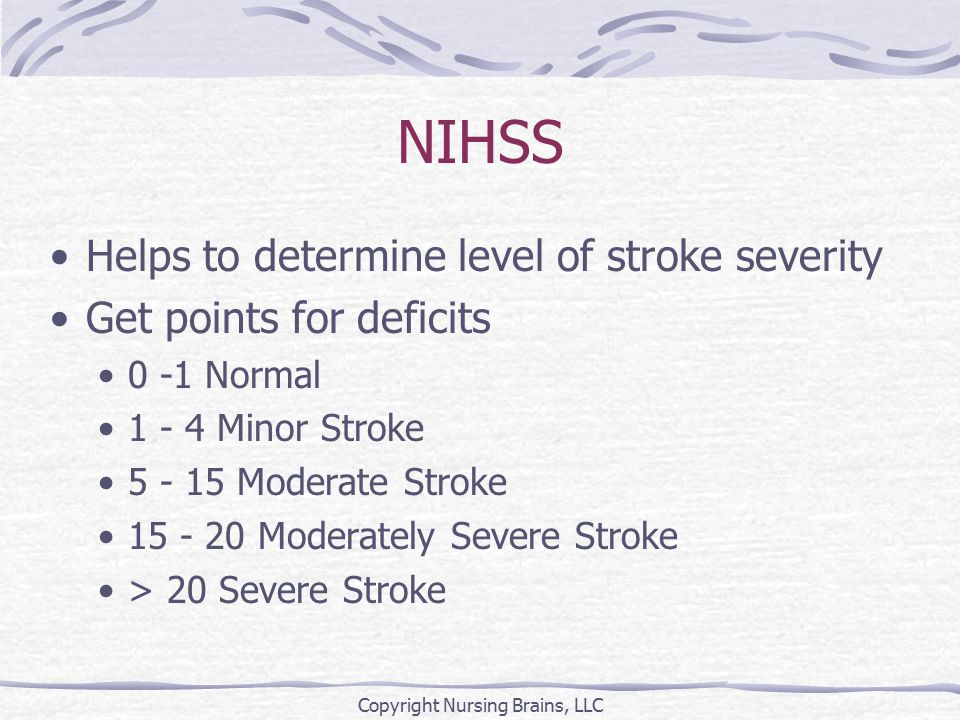 NIHSS Helps to determine level of stroke severity Get points for deficits 0 -1 Normal 1 - 4 Minor Stroke 5 - 15 Moderate Stroke 15 - 20 Moderately Severe Stroke > 20 Severe Stroke Copyright Nursing Brains, LLC