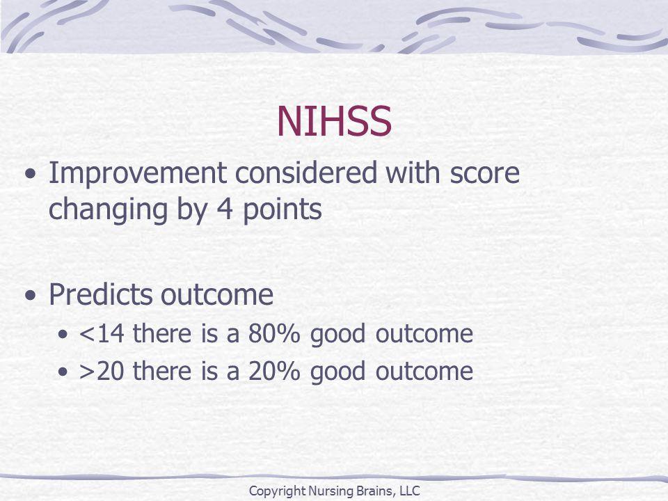 NIHSS Aids in planning rehabilitation needs ≥ 14 Severe: long term care 6 – 13 Adequate: acute inpatient rehab ≤ 5 Mild: 80% discharged home Copyright Nursing Brains, LLC