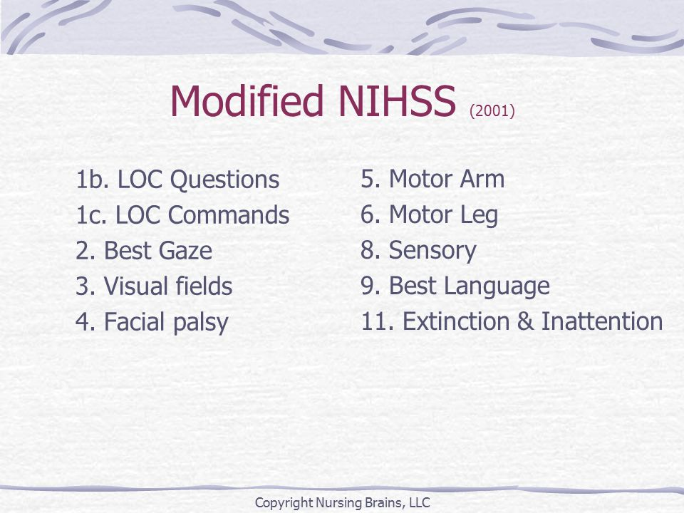 Sensory Pinprick Face, arms, trunk, legs Bilateral testing 0 = Normal 1 = Mild – moderate loss (feels less sharp on affected side) 2 = Severe – total loss (not aware of being touched) Copyright Nursing Brains, LLC