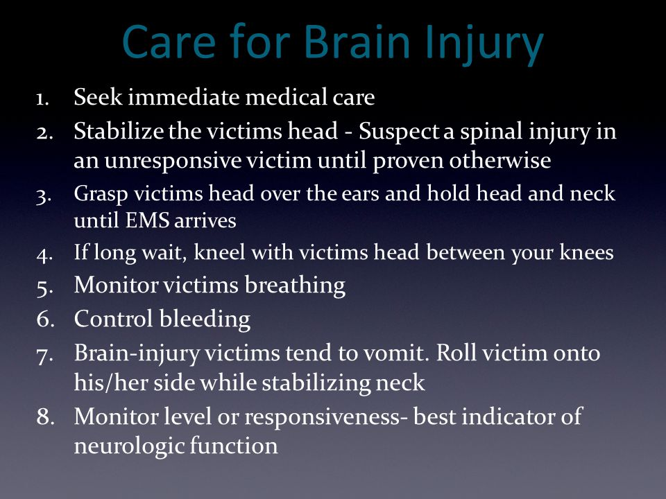 Care for Brain Injury 1.Seek immediate medical care 2.Stabilize the victims head - Suspect a spinal injury in an unresponsive victim until proven othe