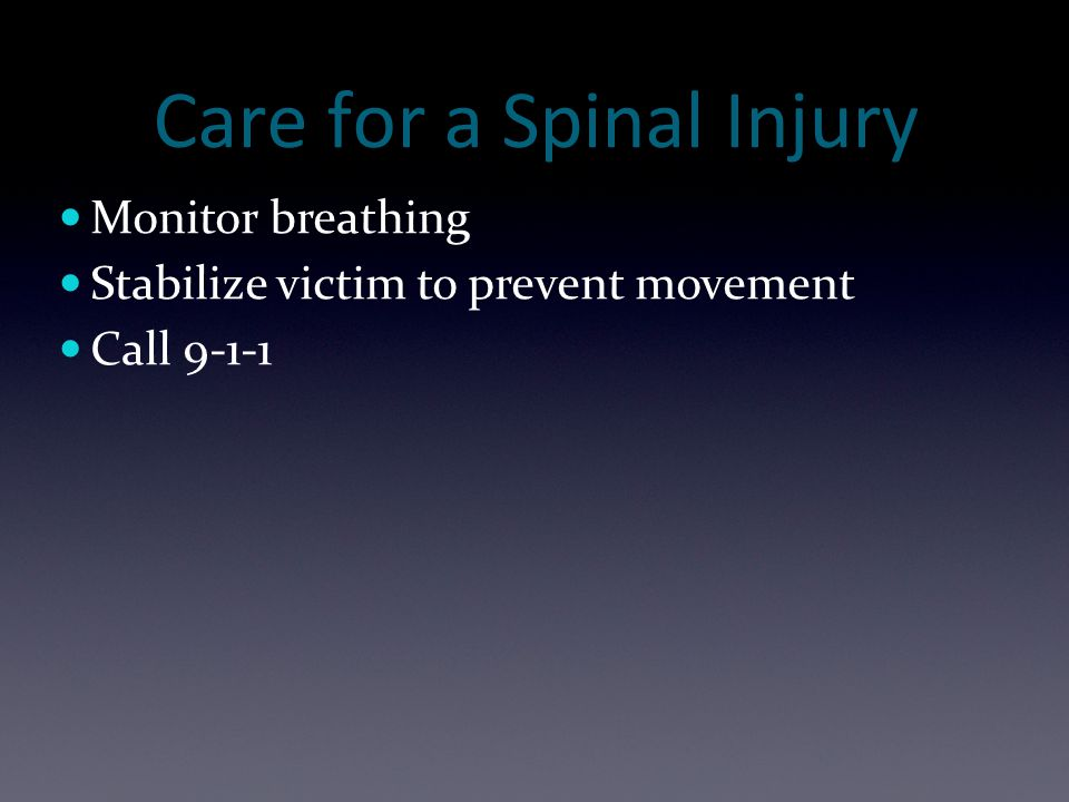 Care for a Spinal Injury Monitor breathing Stabilize victim to prevent movement Call 9-1-1