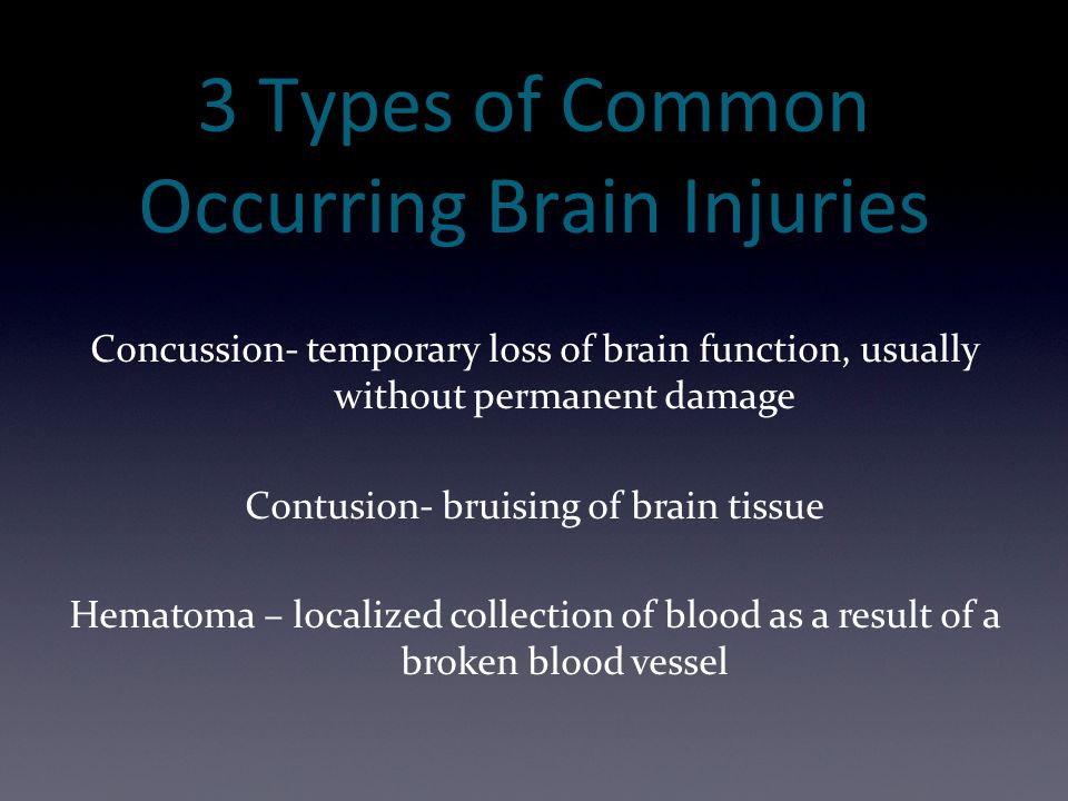 3 Types of Common Occurring Brain Injuries Concussion- temporary loss of brain function, usually without permanent damage Contusion- bruising of brain