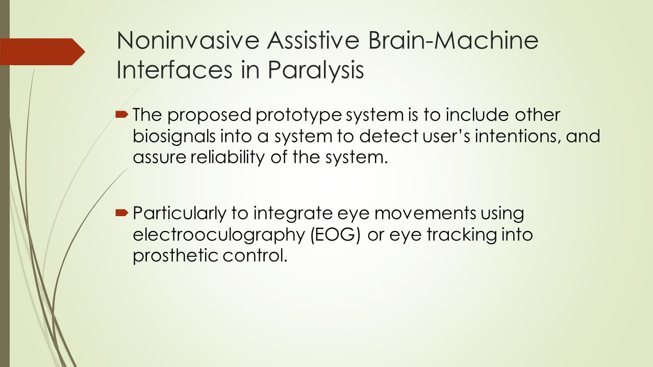 Noninvasive Assistive Brain-Machine Interfaces in Paralysis  The proposed prototype system is to include other biosignals into a system to detect user's intentions, and assure reliability of the system.