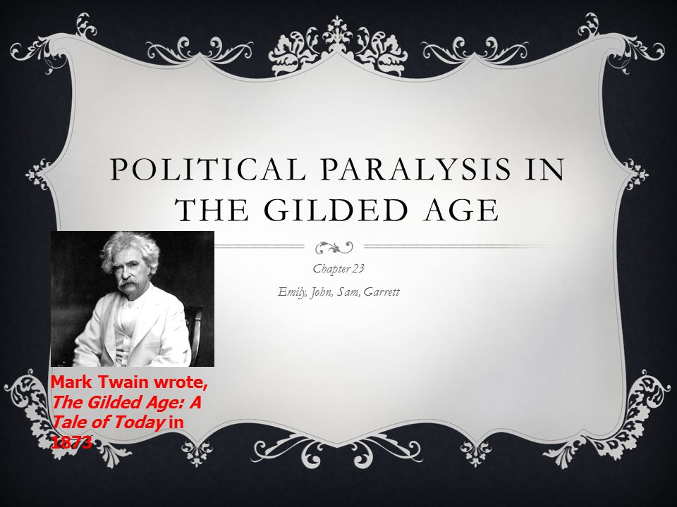 POLITICAL PARALYSIS IN THE GILDED AGE Chapter 23 Emily, John, Sam, Garrett Mark Twain wrote, The Gilded Age: A Tale of Today in 1873