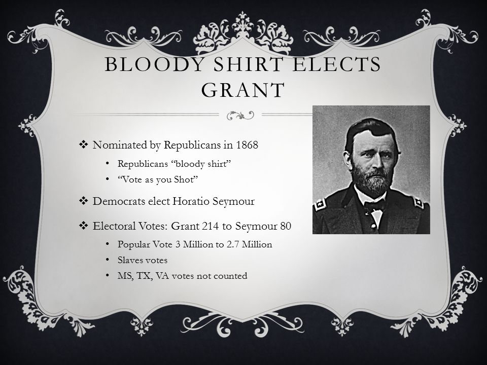 BLOODY SHIRT ELECTS GRANT  Nominated by Republicans in 1868 Republicans bloody shirt Vote as you Shot  Democrats elect Horatio Seymour  Electoral Votes: Grant 214 to Seymour 80 Popular Vote 3 Million to 2.7 Million Slaves votes MS, TX, VA votes not counted