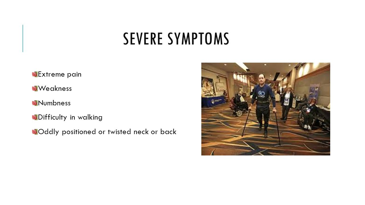 SEVERE SYMPTOMS Extreme pain Weakness Numbness Difficulty in walking Oddly positioned or twisted neck or back
