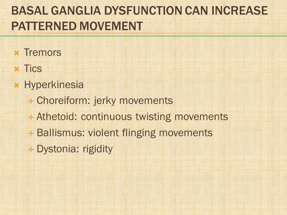 BASAL GANGLIA DYSFUNCTION CAN INCREASE PATTERNED MOVEMENT  Tremors  Tics  Hyperkinesia  Choreiform: jerky movements  Athetoid: continuous twistin