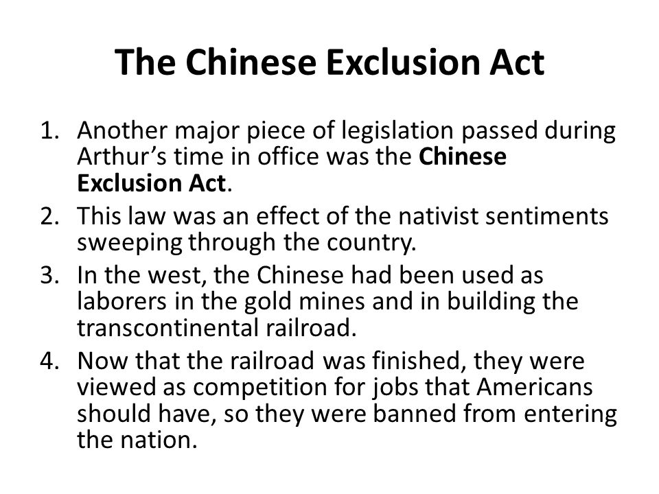 The Chinese Exclusion Act 1.Another major piece of legislation passed during Arthur's time in office was the Chinese Exclusion Act.