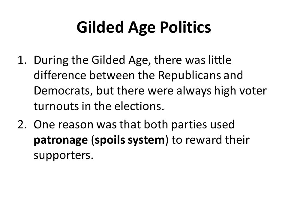 Gilded Age Politics 1.During the Gilded Age, there was little difference between the Republicans and Democrats, but there were always high voter turnouts in the elections.