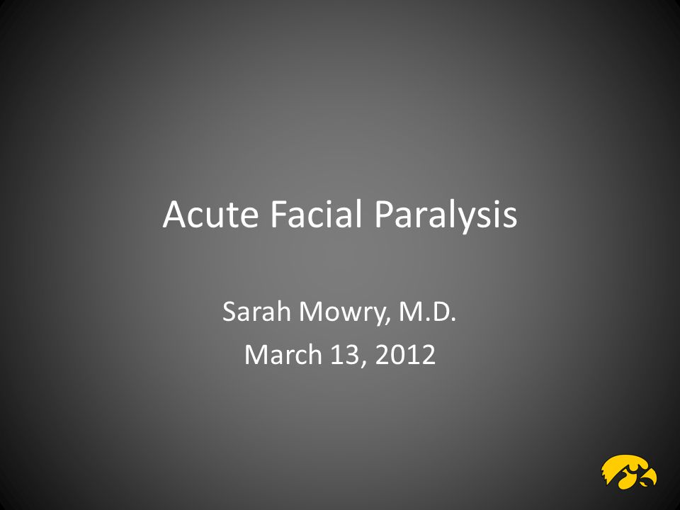 Acute Facial Paralysis Sarah Mowry, M.D. March 13, 2012