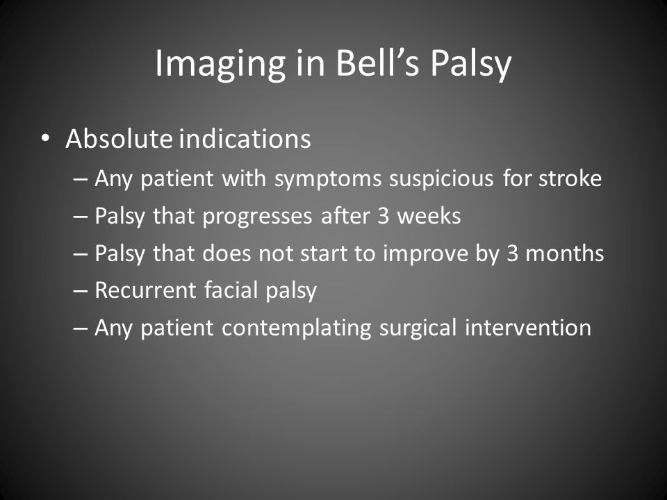 Imaging in Bell's Palsy Absolute indications – Any patient with symptoms suspicious for stroke – Palsy that progresses after 3 weeks – Palsy that does