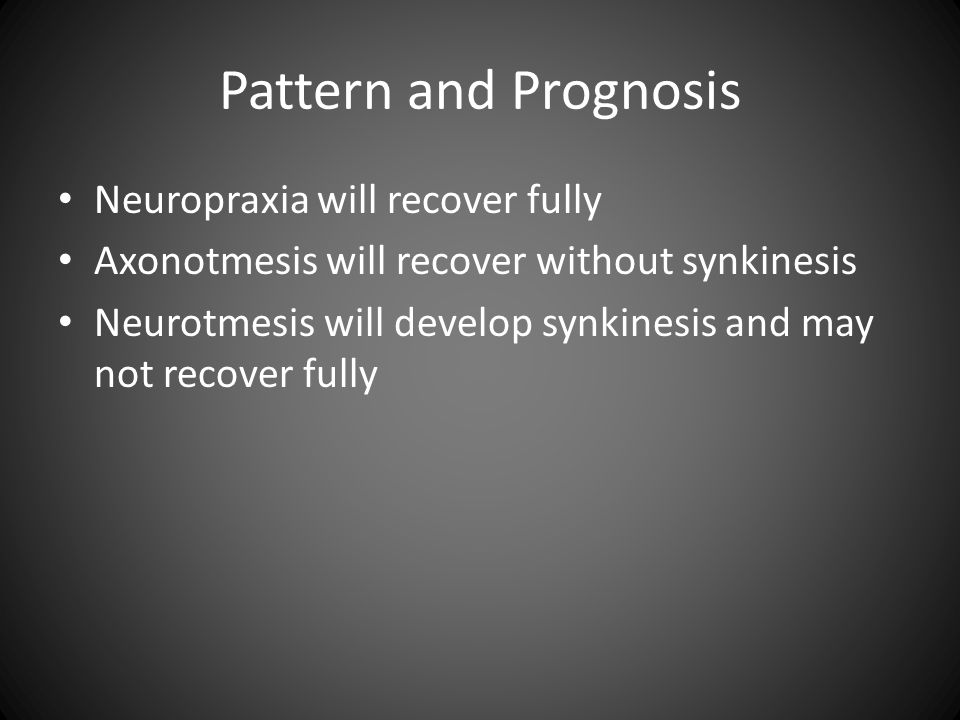 Pattern and Prognosis Neuropraxia will recover fully Axonotmesis will recover without synkinesis Neurotmesis will develop synkinesis and may not recov