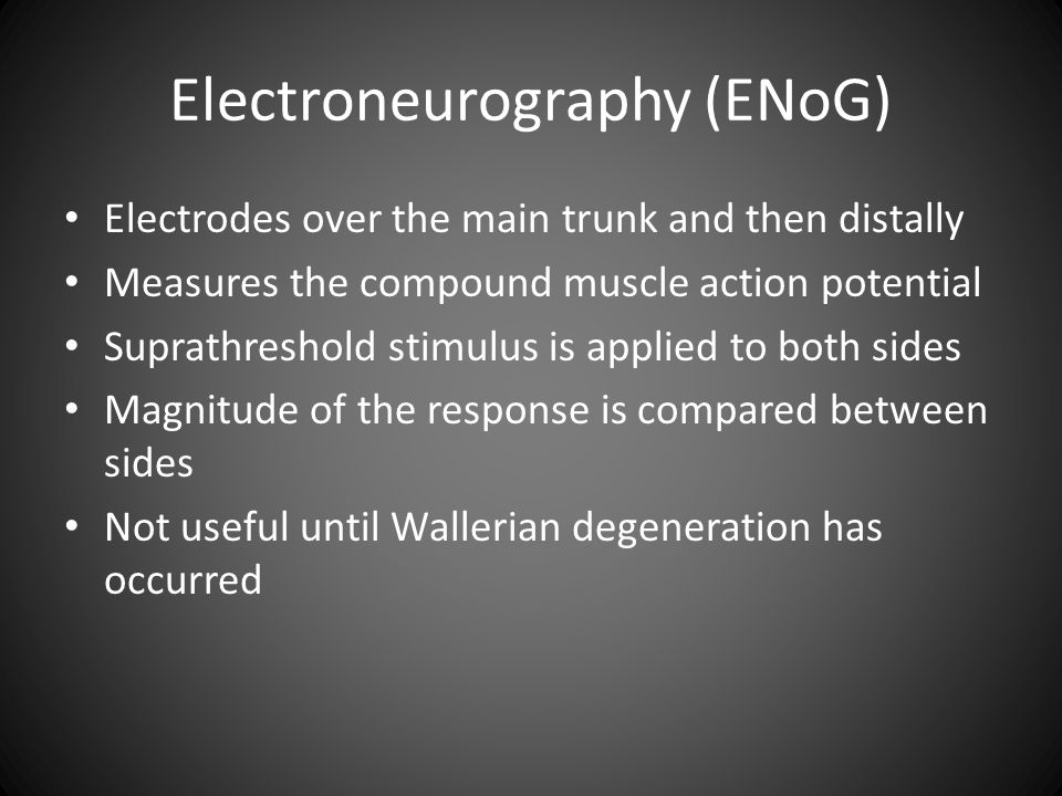 Electroneurography (ENoG) Electrodes over the main trunk and then distally Measures the compound muscle action potential Suprathreshold stimulus is ap