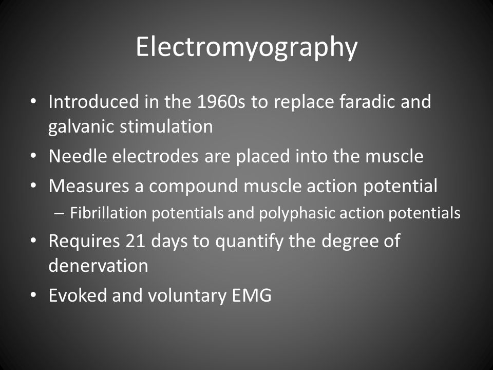 Electromyography Introduced in the 1960s to replace faradic and galvanic stimulation Needle electrodes are placed into the muscle Measures a compound