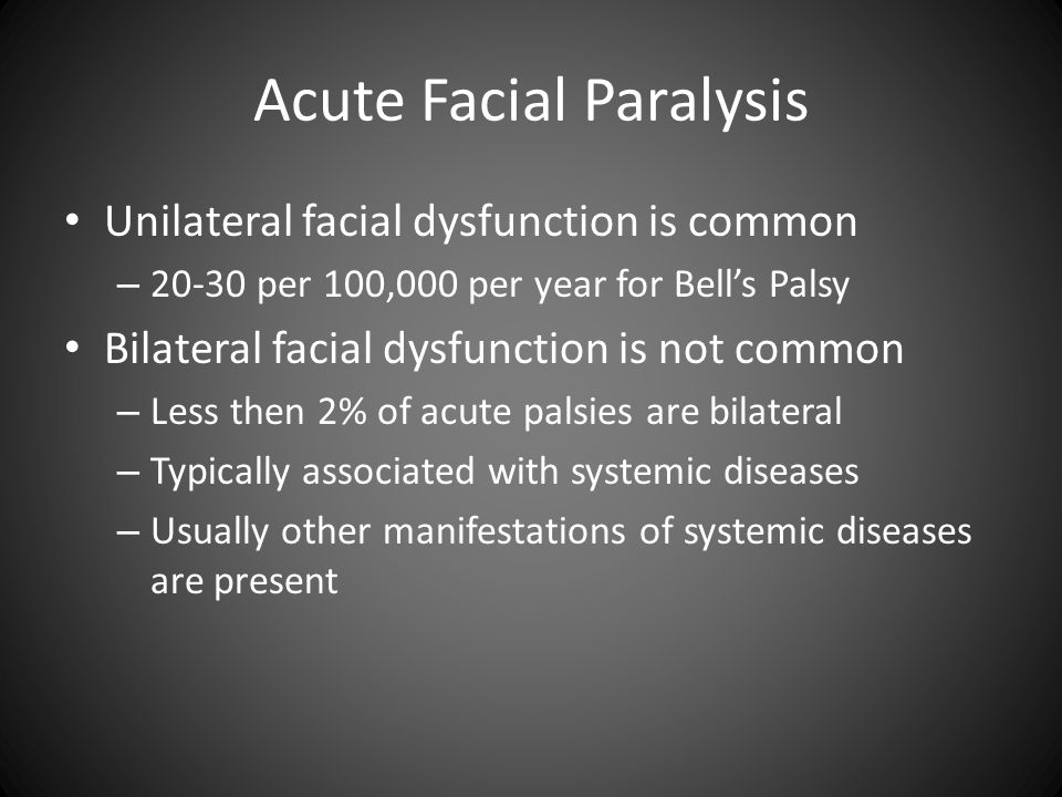 Acute Facial Paralysis Unilateral facial dysfunction is common – 20-30 per 100,000 per year for Bell's Palsy Bilateral facial dysfunction is not commo