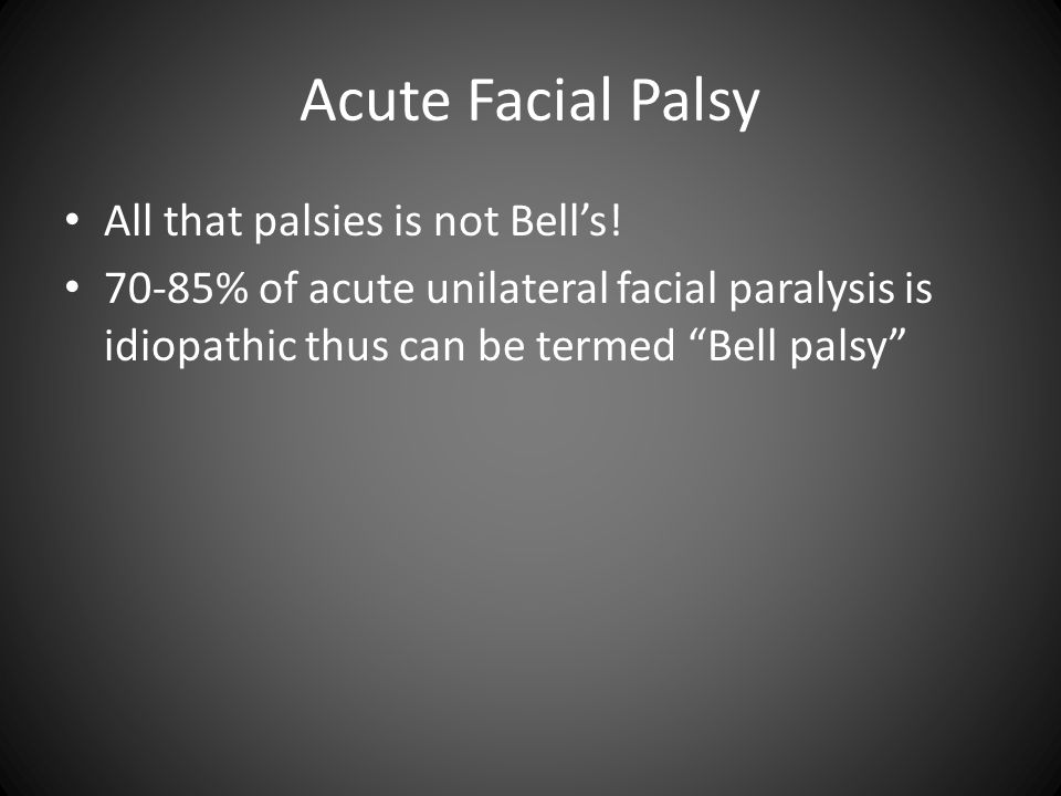 """Acute Facial Palsy All that palsies is not Bell's! 70-85% of acute unilateral facial paralysis is idiopathic thus can be termed """"Bell palsy"""""""