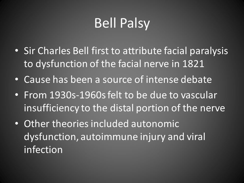 Bell Palsy Sir Charles Bell first to attribute facial paralysis to dysfunction of the facial nerve in 1821 Cause has been a source of intense debate F