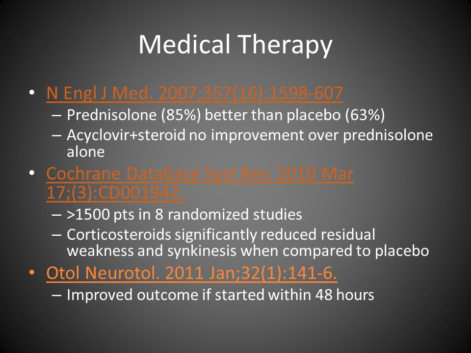 Medical Therapy N Engl J Med. 2007;357(16):1598-607 – Prednisolone (85%) better than placebo (63%) – Acyclovir+steroid no improvement over prednisolon