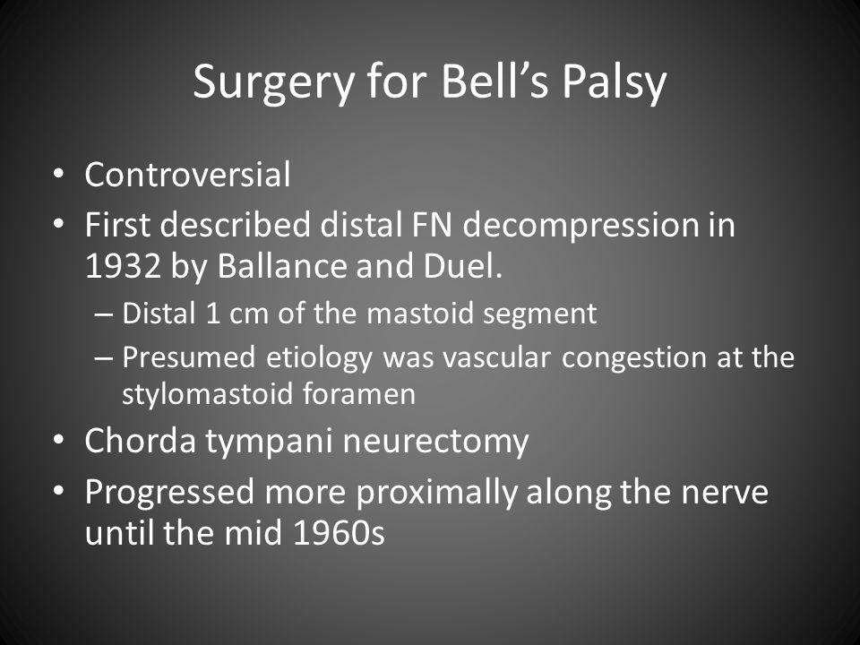 Surgery for Bell's Palsy Controversial First described distal FN decompression in 1932 by Ballance and Duel. – Distal 1 cm of the mastoid segment – Pr