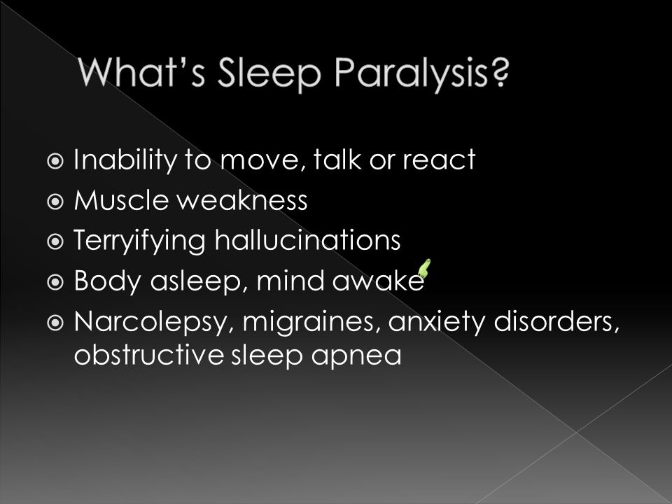  Inability to move, talk or react  Muscle weakness  Terryifying hallucinations  Body asleep, mind awake  Narcolepsy, migraines, anxiety disorders