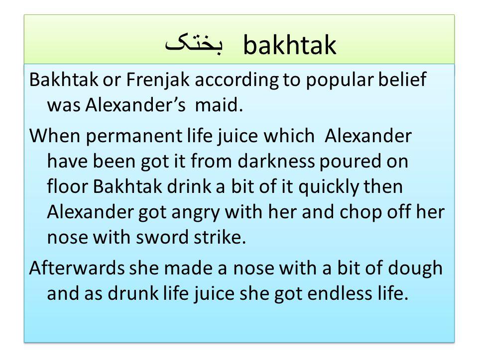 بختک bakhtak Bakhtak or Frenjak according to popular belief was Alexander's maid.