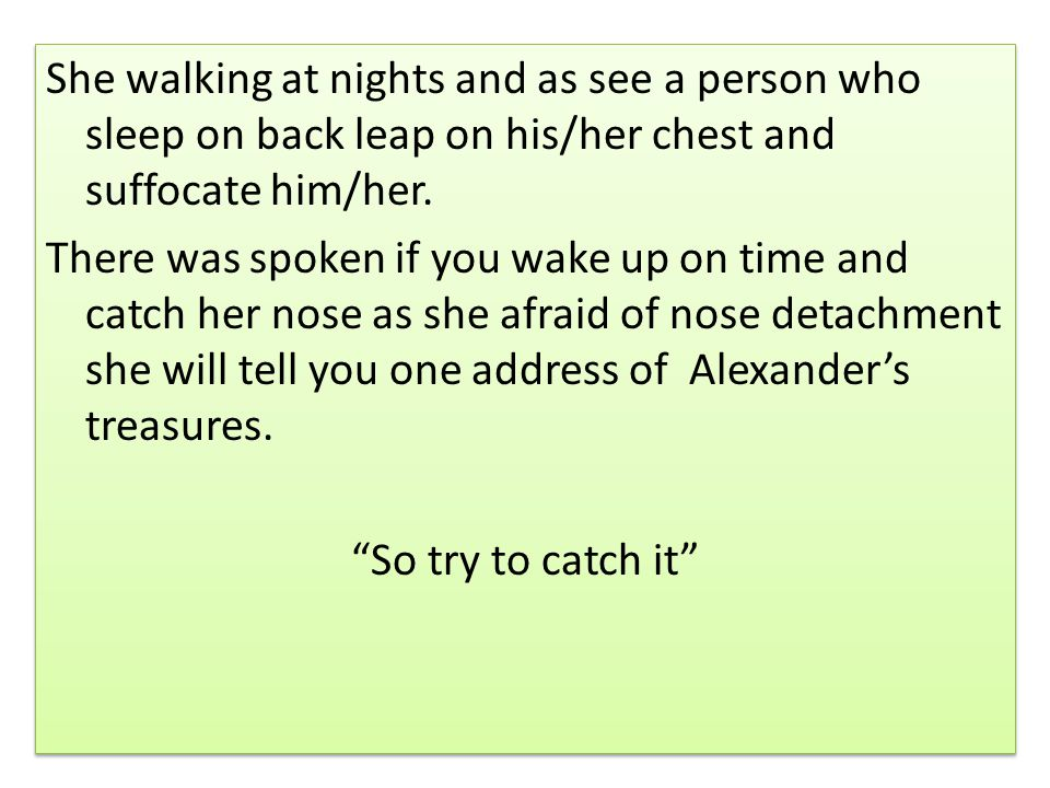 She walking at nights and as see a person who sleep on back leap on his/her chest and suffocate him/her.