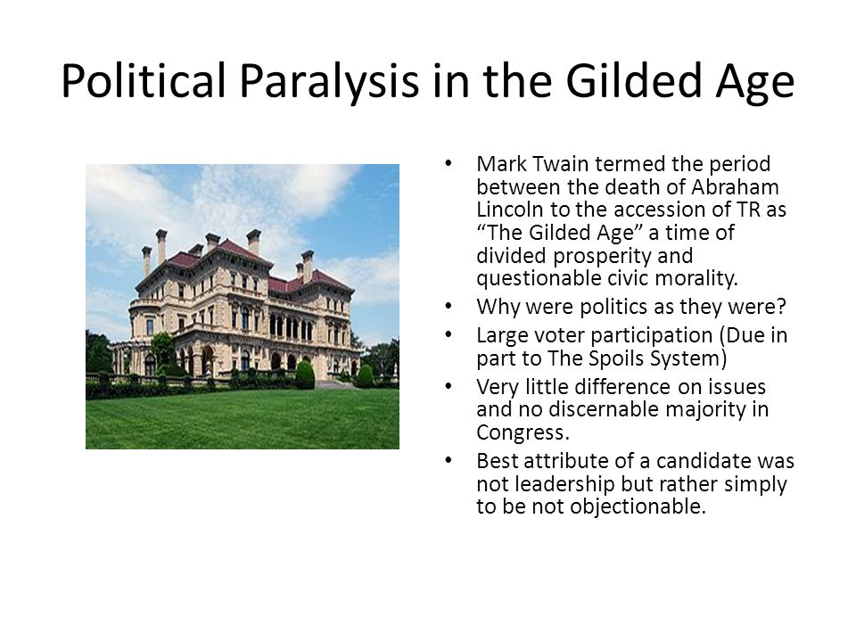 Political Paralysis in the Gilded Age Mark Twain termed the period between the death of Abraham Lincoln to the accession of TR as The Gilded Age a time of divided prosperity and questionable civic morality.