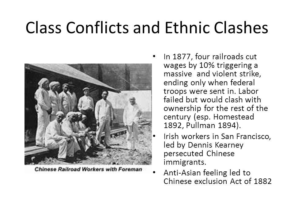 Class Conflicts and Ethnic Clashes In 1877, four railroads cut wages by 10% triggering a massive and violent strike, ending only when federal troops were sent in.