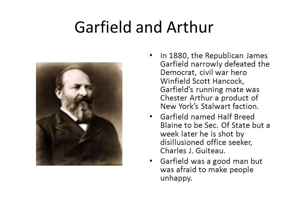 Garfield and Arthur In 1880, the Republican James Garfield narrowly defeated the Democrat, civil war hero Winfield Scott Hancock, Garfield's running mate was Chester Arthur a product of New York's Stalwart faction.