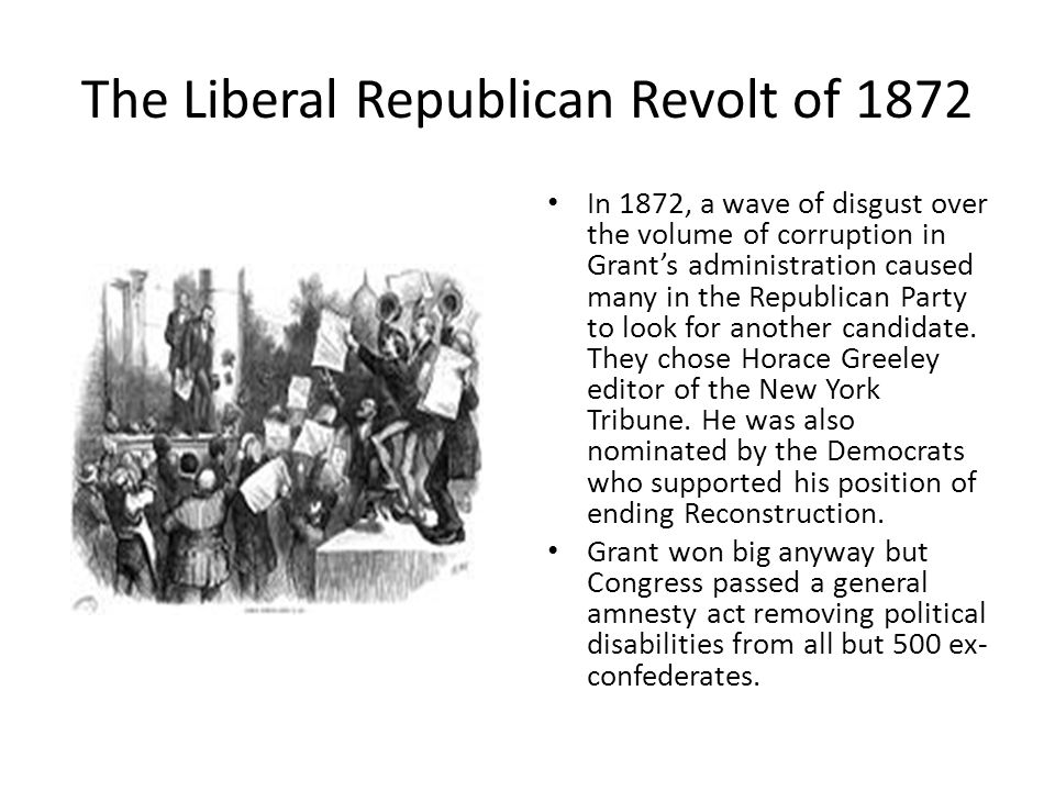 The Liberal Republican Revolt of 1872 In 1872, a wave of disgust over the volume of corruption in Grant's administration caused many in the Republican Party to look for another candidate.