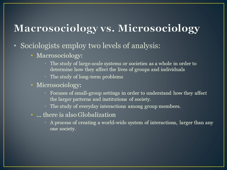 Sociologists employ two levels of analysis: Macrosociology: The study of large-scale systems or societies as a whole in order to determine how they affect the lives of groups and individuals The study of long-term problems Microsociology: Focuses of small-group settings in order to understand how they affect the larger patterns and institutions of society.