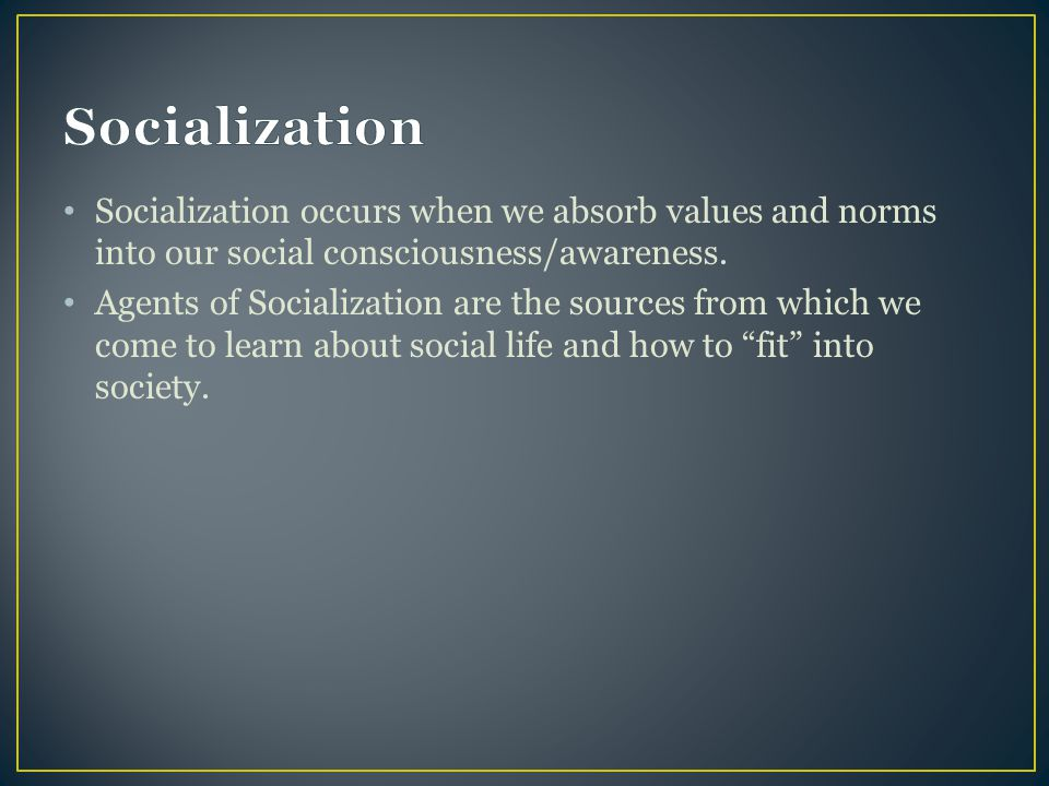 Socialization occurs when we absorb values and norms into our social consciousness/awareness. Agents of Socialization are the sources from which we co