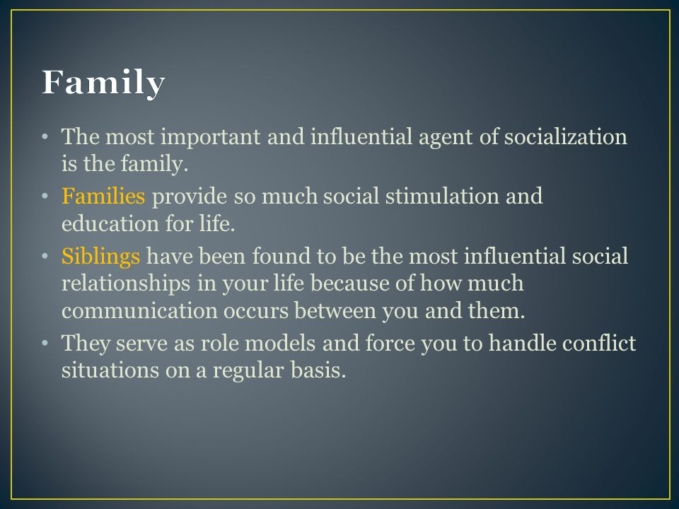 The most important and influential agent of socialization is the family.