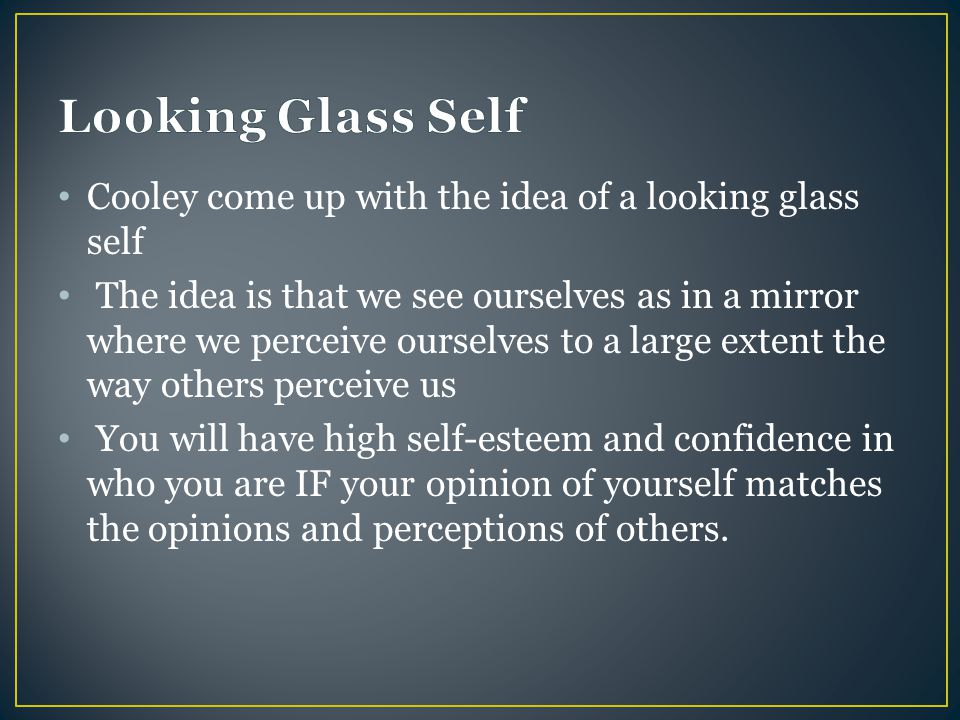 Cooley come up with the idea of a looking glass self The idea is that we see ourselves as in a mirror where we perceive ourselves to a large extent the way others perceive us You will have high self-esteem and confidence in who you are IF your opinion of yourself matches the opinions and perceptions of others.