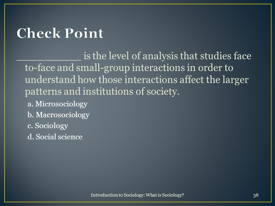 Introduction to Sociology: What is Sociology 38 __________ is the level of analysis that studies face to-face and small-group interactions in order to understand how those interactions affect the larger patterns and institutions of society.
