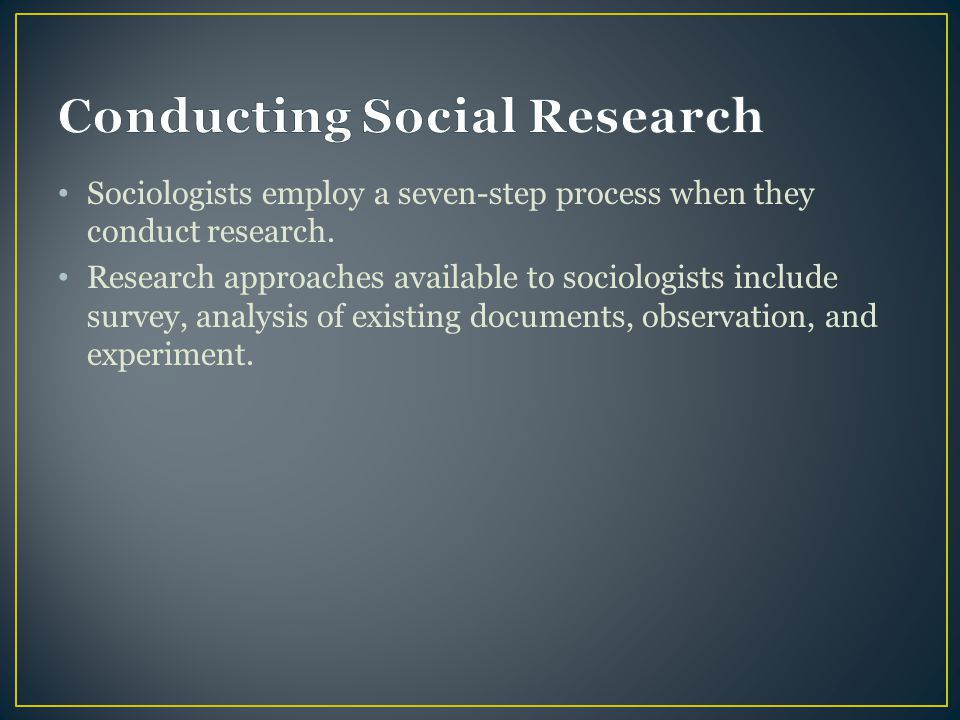 Sociologists employ a seven-step process when they conduct research. Research approaches available to sociologists include survey, analysis of existin