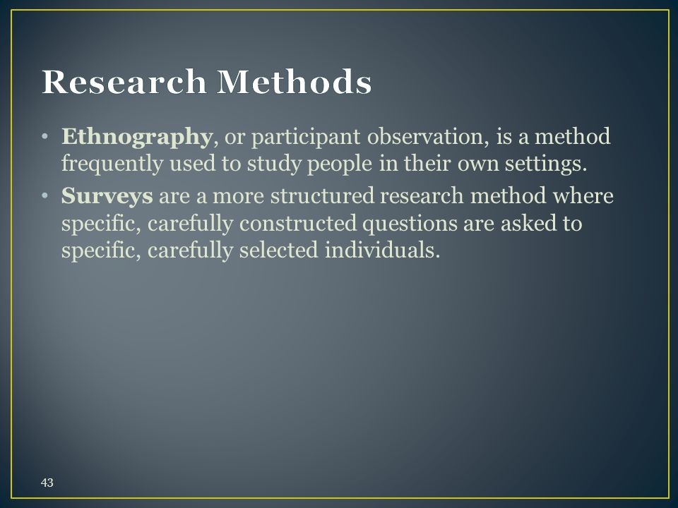 Ethnography, or participant observation, is a method frequently used to study people in their own settings.