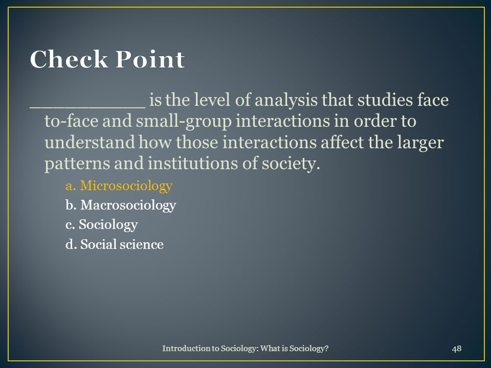 Introduction to Sociology: What is Sociology?48 __________ is the level of analysis that studies face to-face and small-group interactions in order to