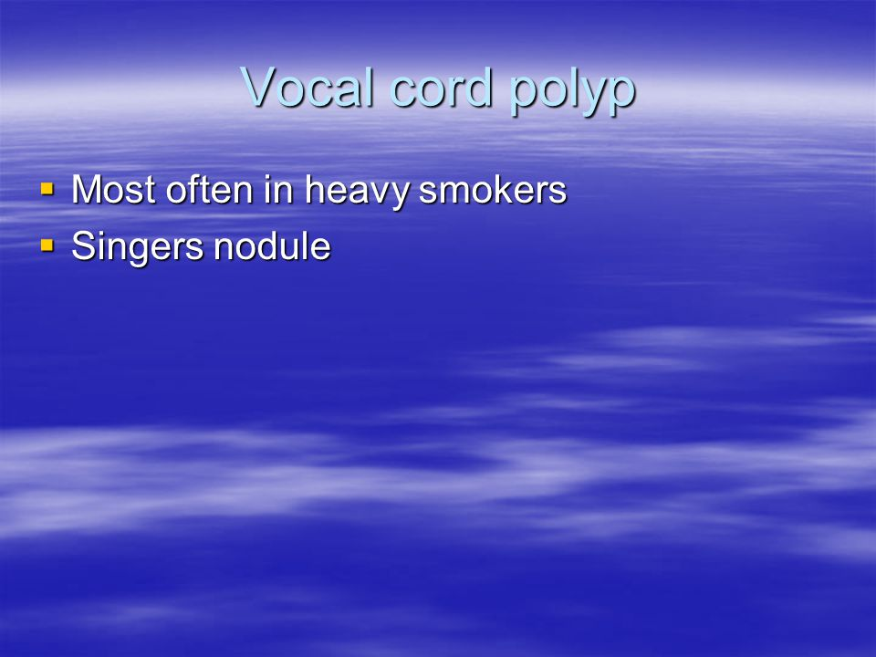Vocal cord polyp  Most often in heavy smokers  Singers nodule