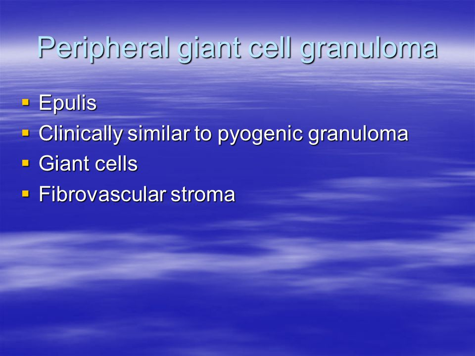 Peripheral giant cell granuloma  Epulis  Clinically similar to pyogenic granuloma  Giant cells  Fibrovascular stroma