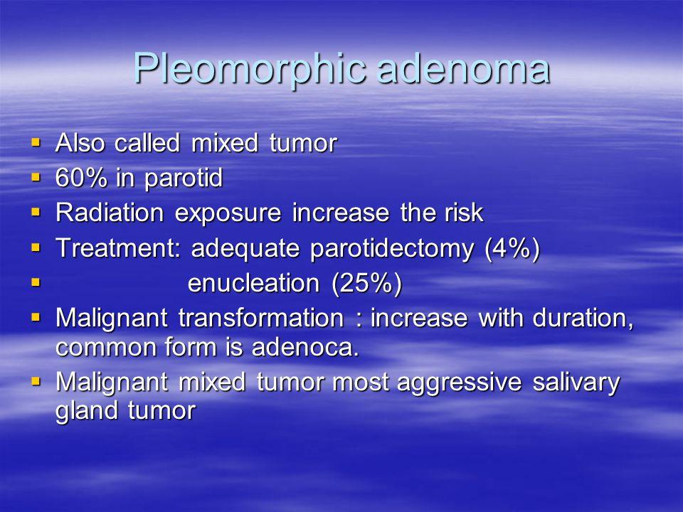 Pleomorphic adenoma  Also called mixed tumor  60% in parotid  Radiation exposure increase the risk  Treatment: adequate parotidectomy (4%)  enucl