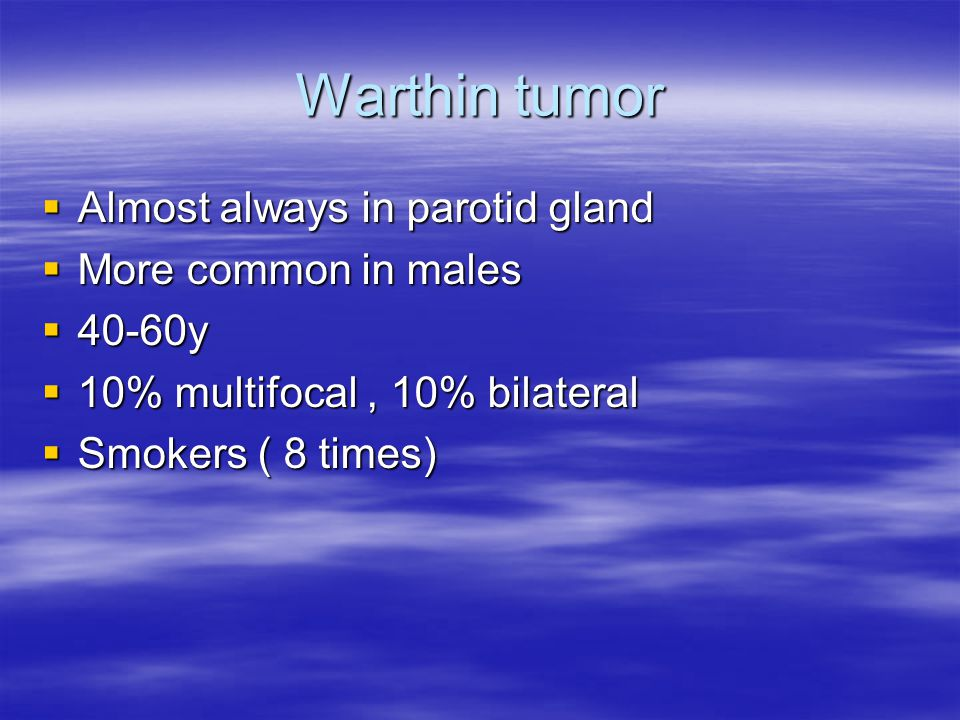 Warthin tumor  Almost always in parotid gland  More common in males  40-60y  10% multifocal, 10% bilateral  Smokers ( 8 times)